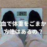 献血で体重をごまかす方法はないの?ギリギリの時はどう?