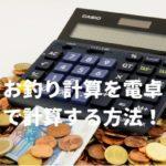 お釣り計算を電卓で簡単に計算する2つの方法!暗算方法も!